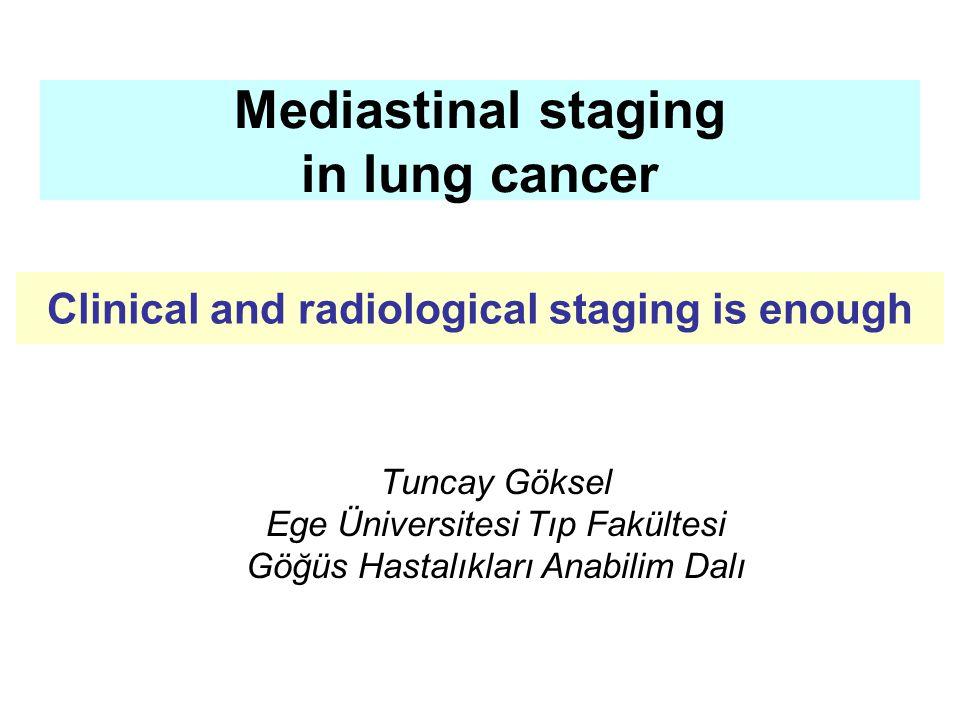 Mediastinal staging in lung cancer Tuncay Göksel Ege Üniversitesi Tıp Fakültesi Göğüs Hastalıkları Anabilim Dalı Clinical and radiological staging is enough
