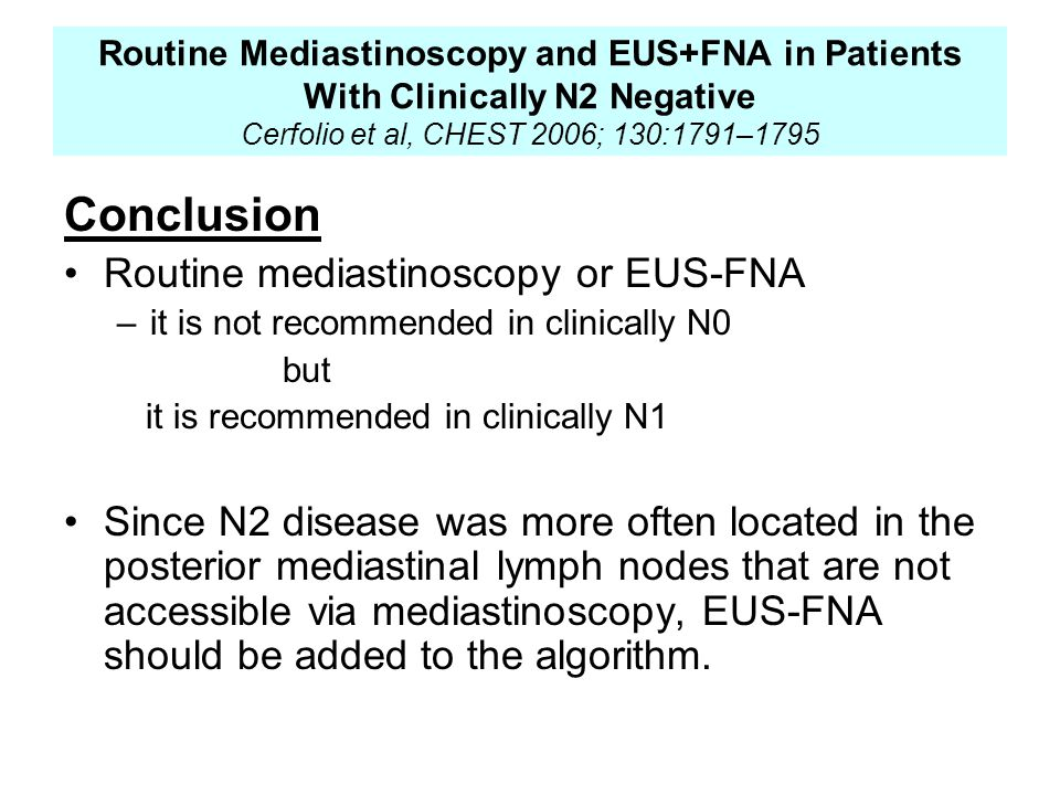 Conclusion Routine mediastinoscopy or EUS-FNA –it is not recommended in clinically N0 but it is recommended in clinically N1 Since N2 disease was more often located in the posterior mediastinal lymph nodes that are not accessible via mediastinoscopy, EUS-FNA should be added to the algorithm.