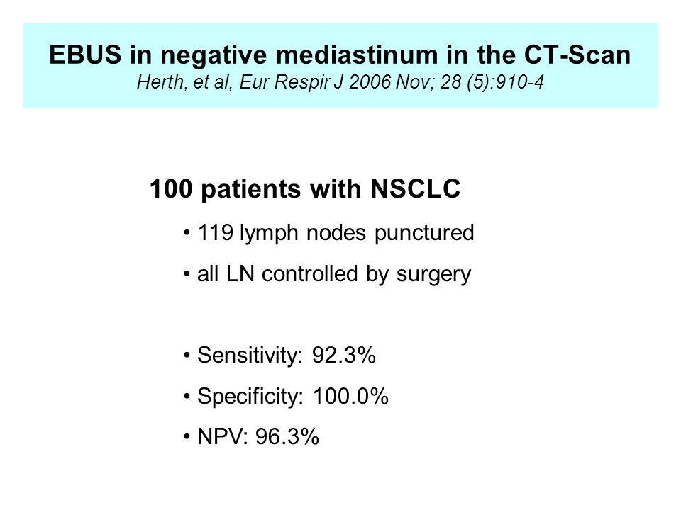 EBUS in negative mediastinum in the CT-Scan Herth, et al, Eur Respir J 2006 Nov; 28 (5): patients with NSCLC 119 lymph nodes punctured all LN controlled by surgery Sensitivity: 92.3% Specificity: 100.0% NPV: 96.3%