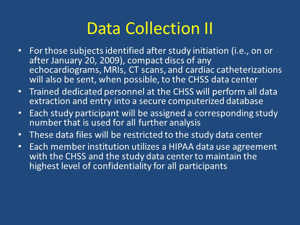 Data Collection II For those subjects identified after study initiation (i.e., on or after January 20, 2009), compact discs of any echocardiograms, MRIs, CT scans, and cardiac catheterizations will also be sent, when possible, to the CHSS data center Trained dedicated personnel at the CHSS will perform all data extraction and entry into a secure computerized database Each study participant will be assigned a corresponding study number that is used for all further analysis These data files will be restricted to the study data center Each member institution utilizes a HIPAA data use agreement with the CHSS and the study data center to maintain the highest level of confidentiality for all participants