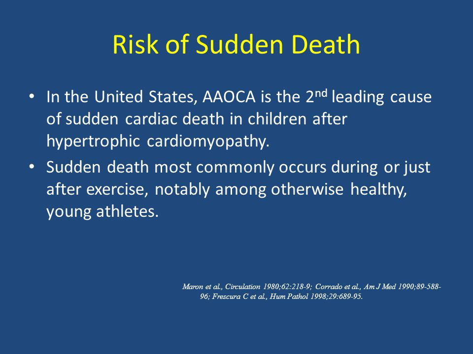 Risk of Sudden Death In the United States, AAOCA is the 2 nd leading cause of sudden cardiac death in children after hypertrophic cardiomyopathy.