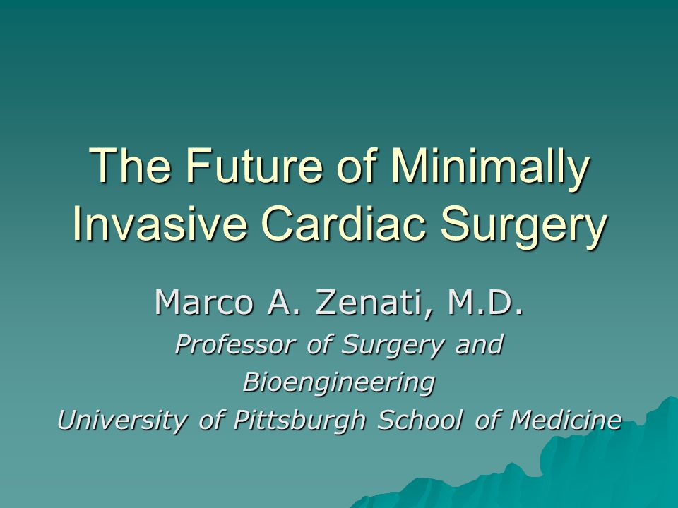 The Future of Minimally Invasive Cardiac Surgery Marco A. Zenati, M.D. Professor of Surgery and Bioengineering University of Pittsburgh School of Medi