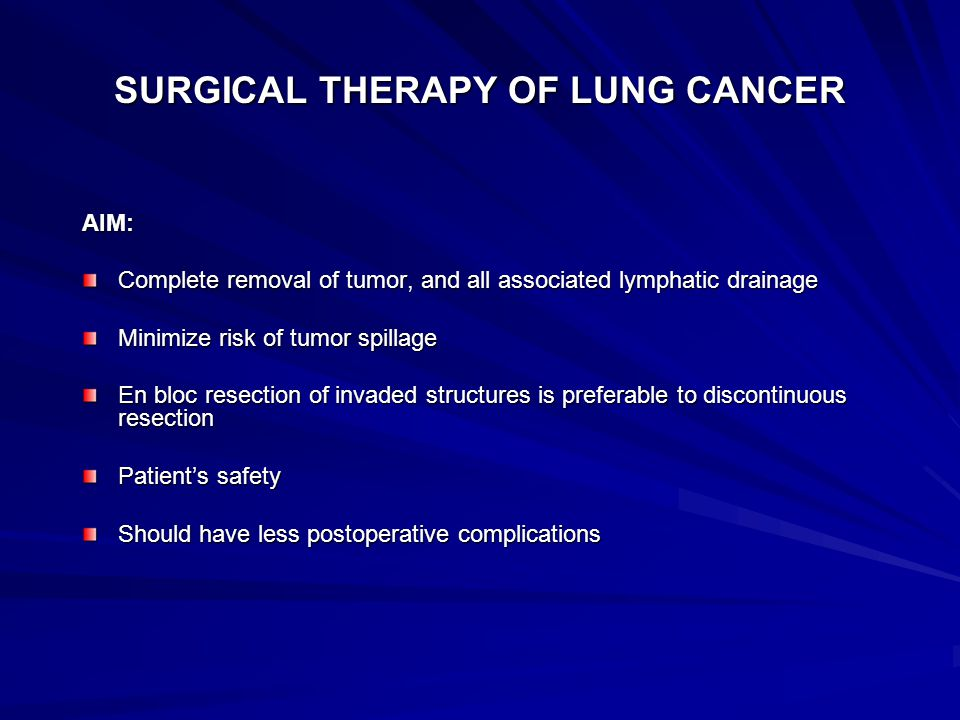 SURGICAL THERAPY OF LUNG CANCER AIM: Complete removal of tumor, and all associated lymphatic drainage Minimize risk of tumor spillage En bloc resection of invaded structures is preferable to discontinuous resection Patient's safety Should have less postoperative complications