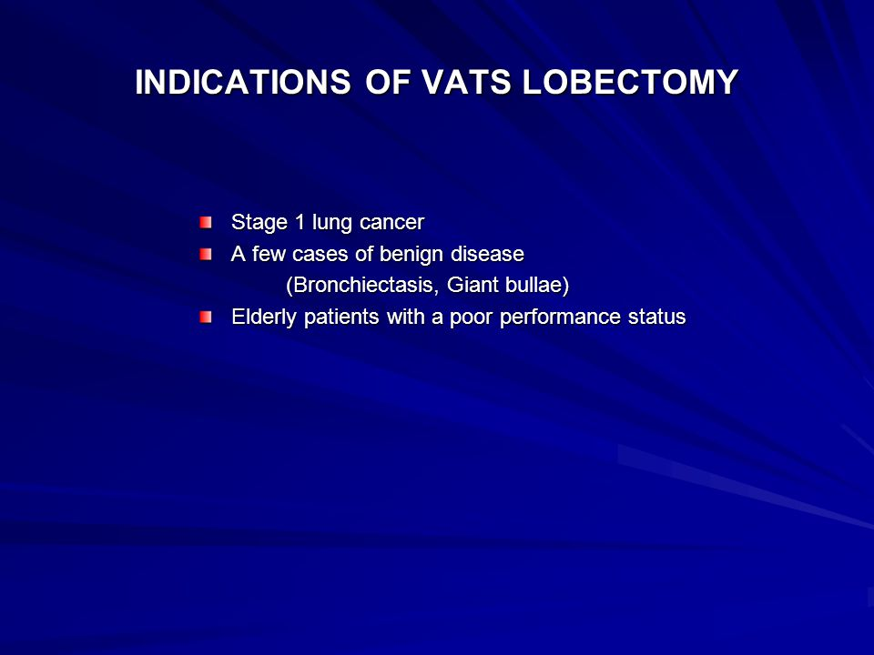 INDICATIONS OF VATS LOBECTOMY Stage 1 lung cancer A few cases of benign disease (Bronchiectasis, Giant bullae) Elderly patients with a poor performance status