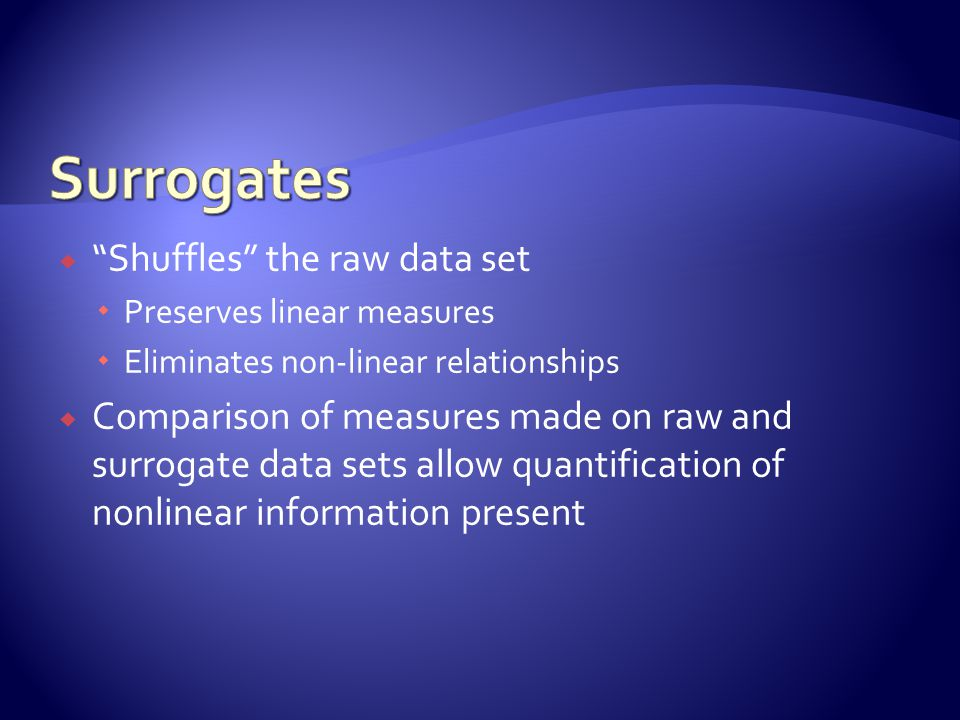  Shuffles the raw data set  Preserves linear measures  Eliminates non-linear relationships  Comparison of measures made on raw and surrogate data sets allow quantification of nonlinear information present