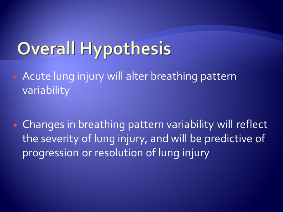  Acute lung injury will alter breathing pattern variability  Changes in breathing pattern variability will reflect the severity of lung injury, and will be predictive of progression or resolution of lung injury