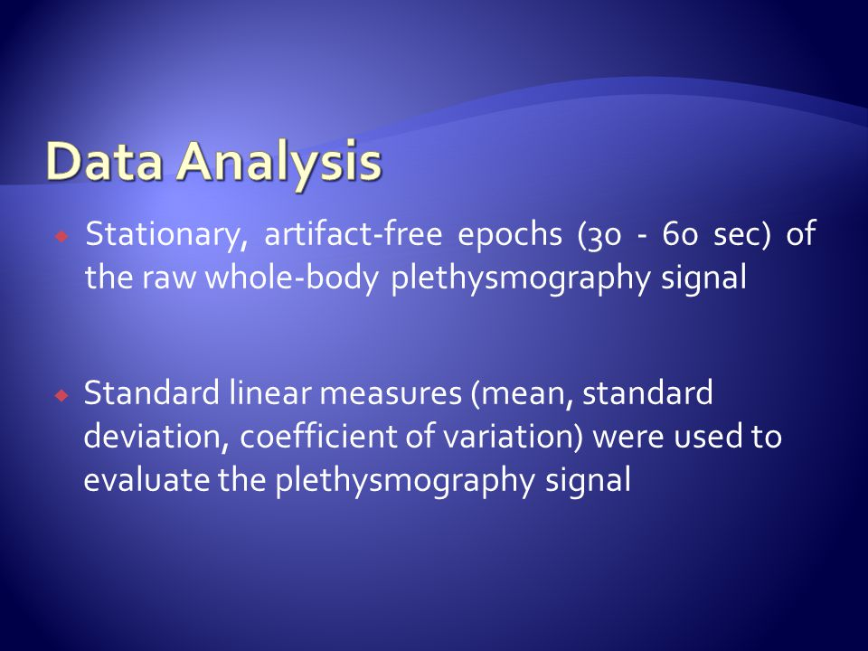  Stationary, artifact-free epochs (30 - 60 sec) of the raw whole-body plethysmography signal  Standard linear measures (mean, standard deviation, coefficient of variation) were used to evaluate the plethysmography signal