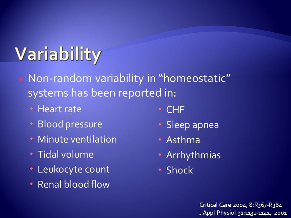  Non-random variability in homeostatic systems has been reported in:  Heart rate  Blood pressure  Minute ventilation  Tidal volume  Leukocyte count  Renal blood flow  CHF  Sleep apnea  Asthma  Arrhythmias  Shock Critical Care 2004, 8:R367-R384 J Appl Physiol 91:1131-1141, 2001