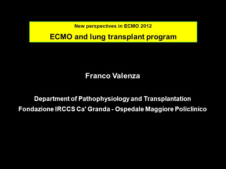 Franco Valenza Department of Pathophysiology and Transplantation Fondazione IRCCS Ca Granda - Ospedale Maggiore Policlinico New perspectives in ECMO 2012 ECMO and lung transplant program
