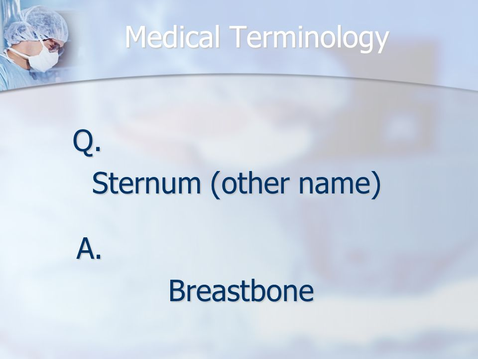 Q. Sternum (other name) A.Breastbone