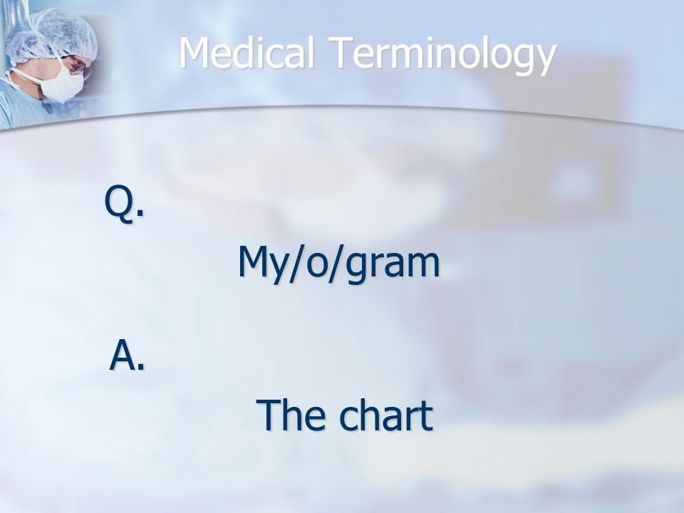 Medical Terminology Q.My/o/gram A. The chart