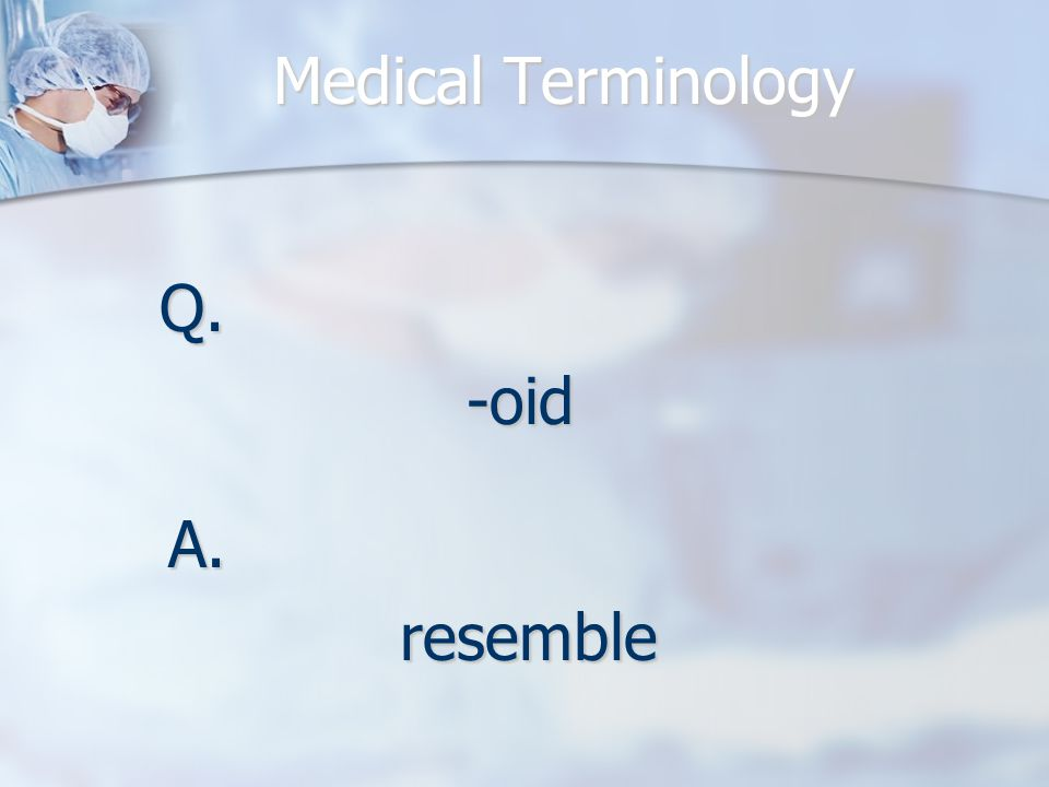 Medical Terminology Q.-oid A.resemble