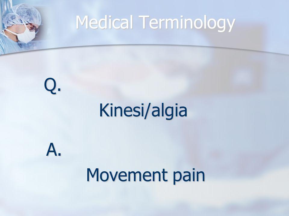 Medical Terminology Q.Kinesi/algia A. Movement pain