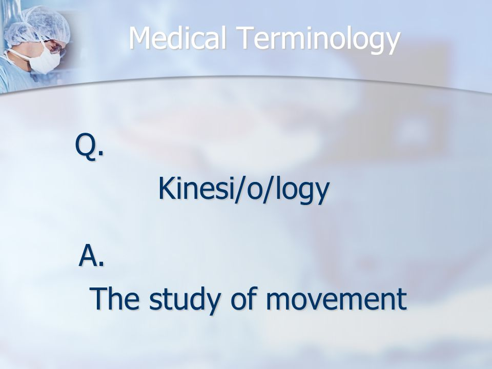 Medical Terminology Q.Kinesi/o/logy A. The study of movement