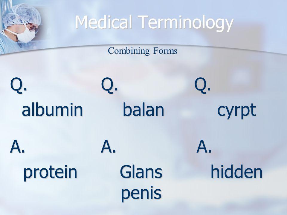 Medical Terminology Q.albumin A.protein Combining Forms Q.balanQ.cyrpt A. Glans penis A.hidden