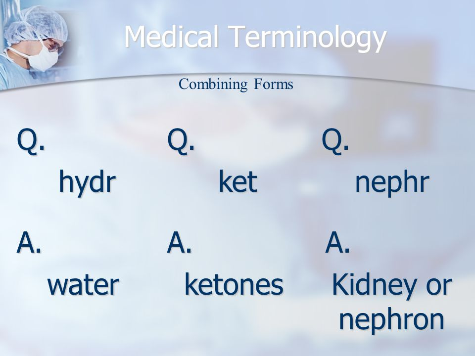 Medical Terminology Q.hydr A.water Combining Forms Q.ketQ.nephr A.ketonesA. Kidney or nephron