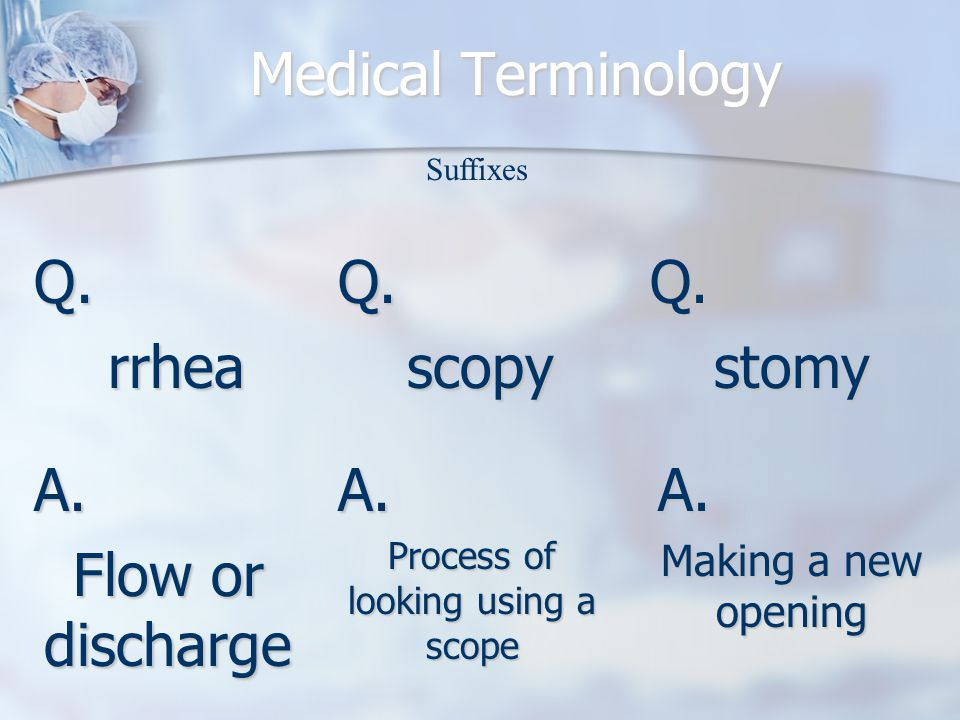 Medical Terminology Q.rrhea A.Flow or discharge Suffixes Q.scopyQ.stomy A.