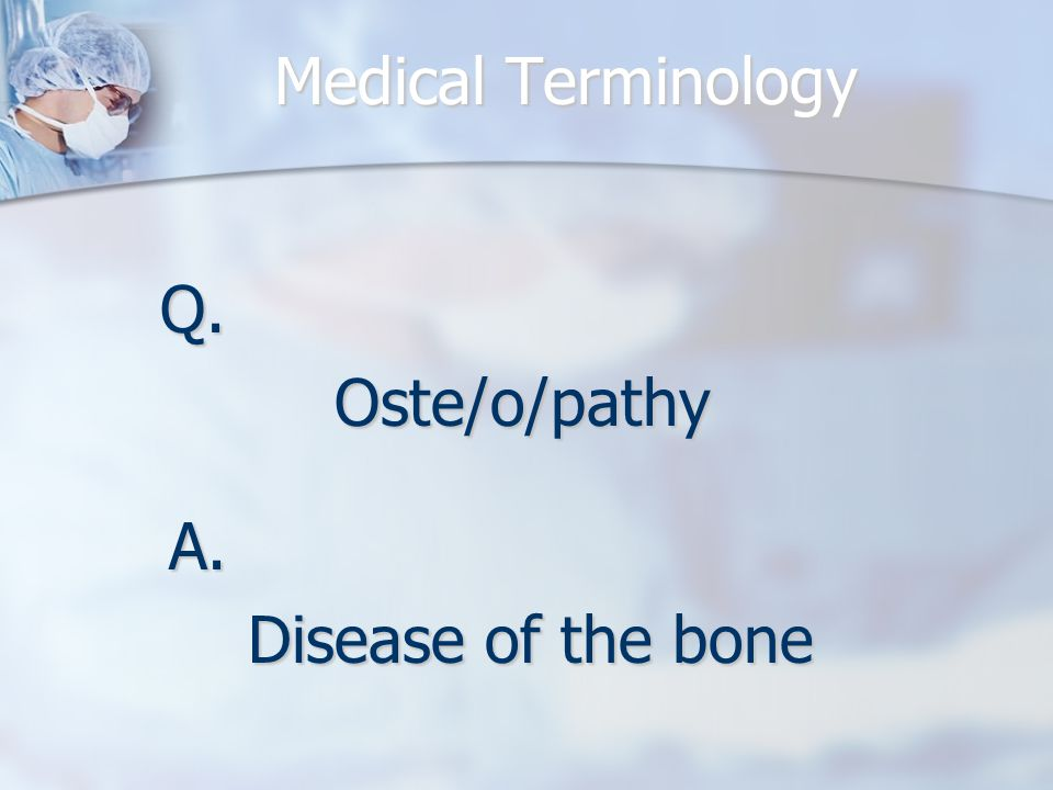 Medical Terminology Q.Oste/o/pathy A. Disease of the bone