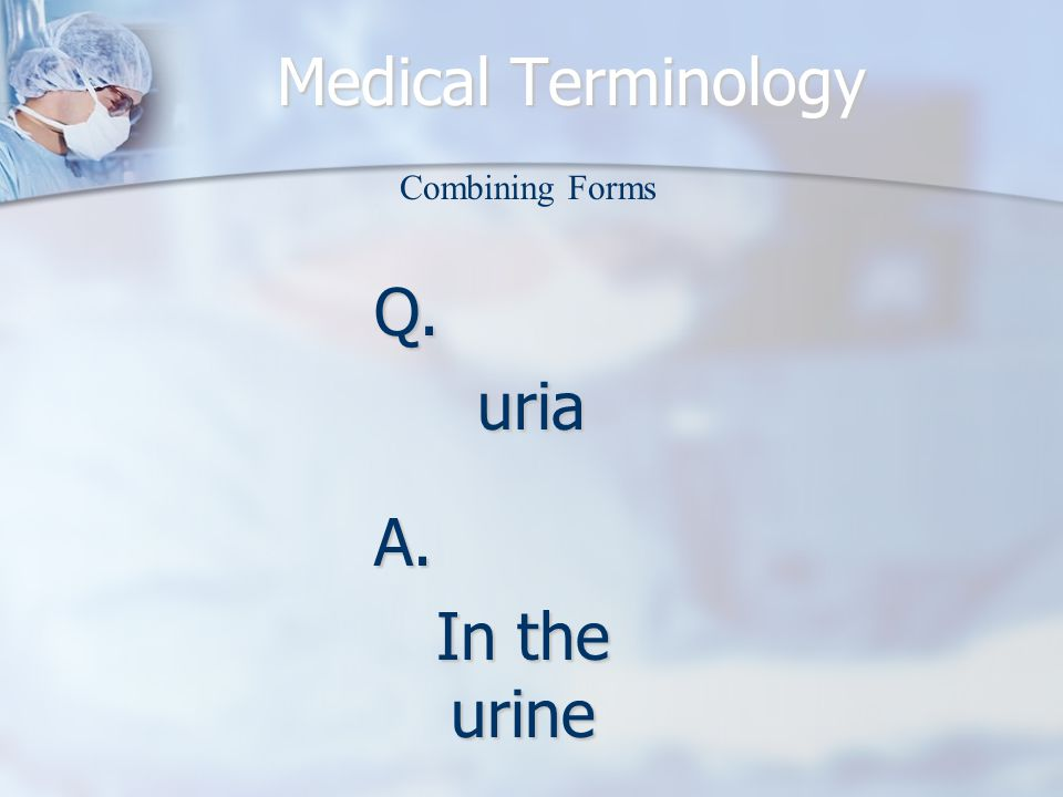 Medical Terminology Combining Forms Q.uria A. In the urine