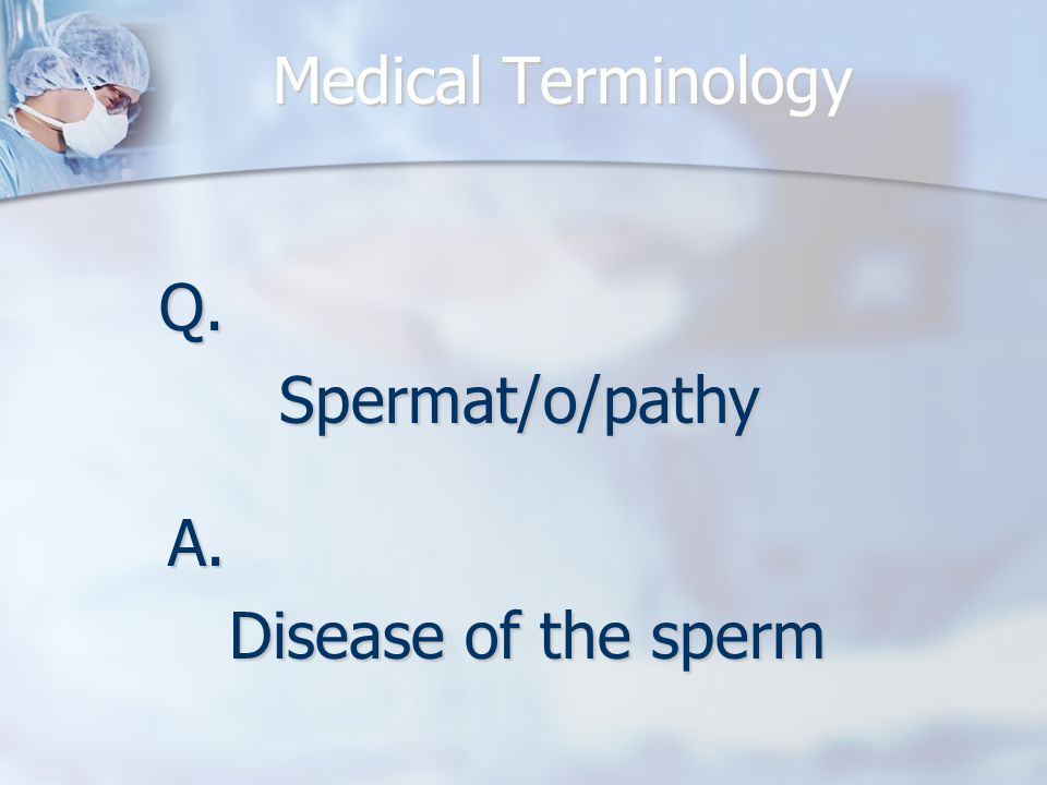 Q.Spermat/o/pathy A. Disease of the sperm