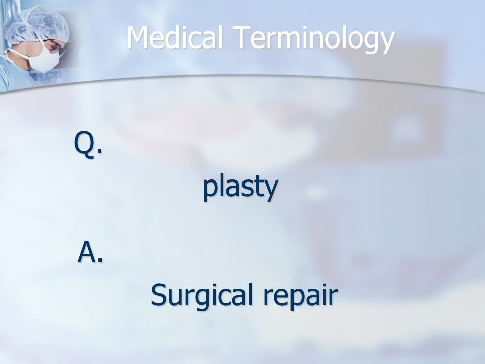 Medical Terminology Q.plasty A. Surgical repair