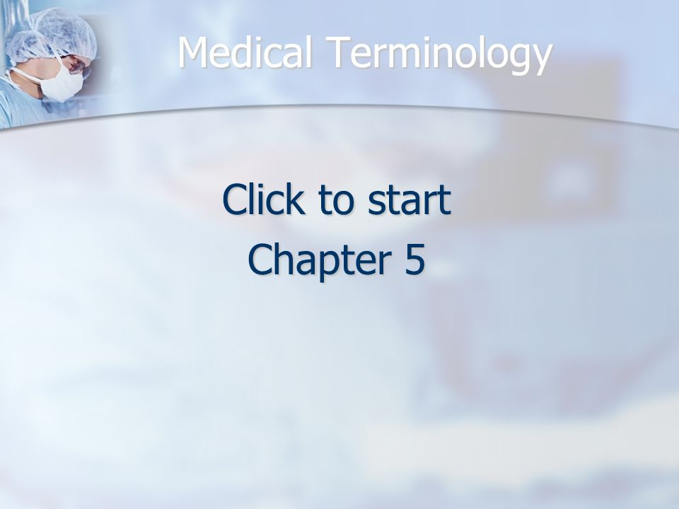Medical Terminology Click to start Chapter 5