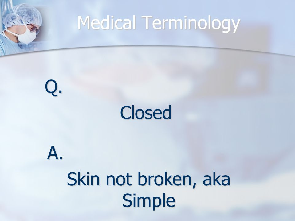 Medical Terminology Q.Closed A. Skin not broken, aka Simple