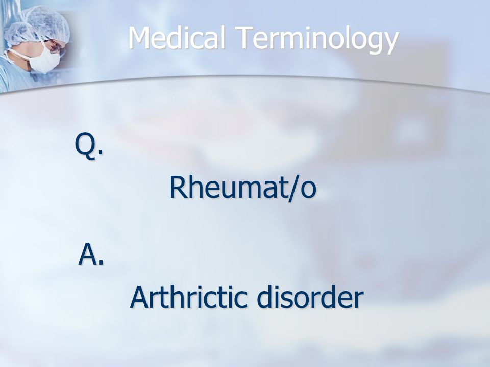 Medical Terminology Q.Rheumat/o A. Arthrictic disorder