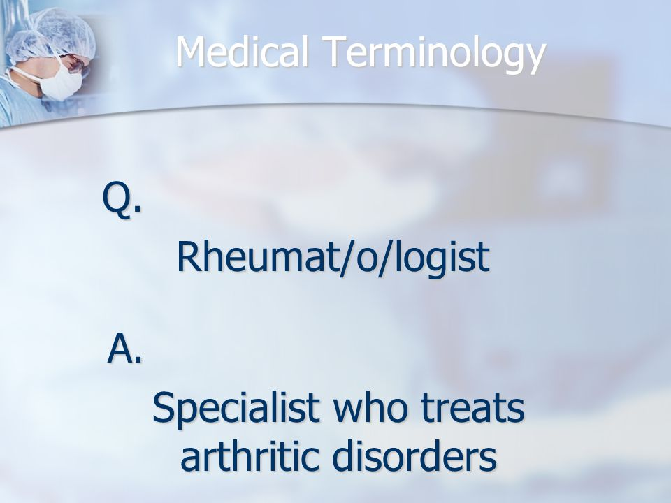 Q.Rheumat/o/logist A. Specialist who treats arthritic disorders