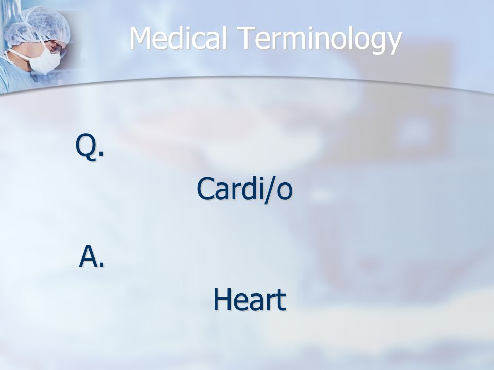 Medical Terminology Q.Cardi/o A.Heart