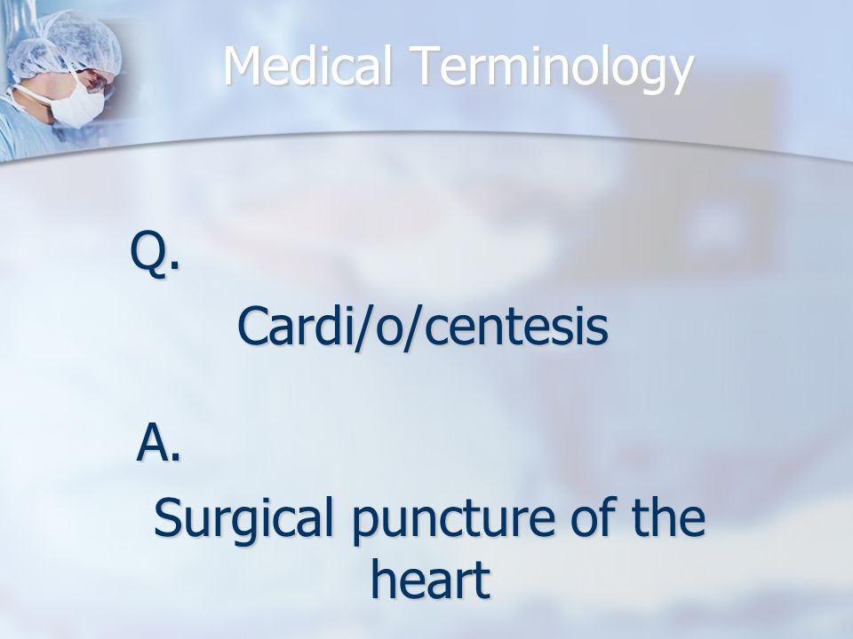 Q.Cardi/o/centesis A. Surgical puncture of the heart