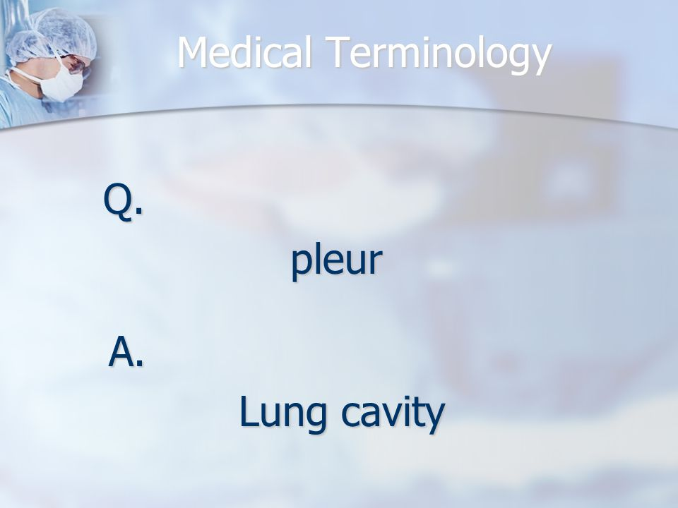 Medical Terminology Q.pleur A. Lung cavity