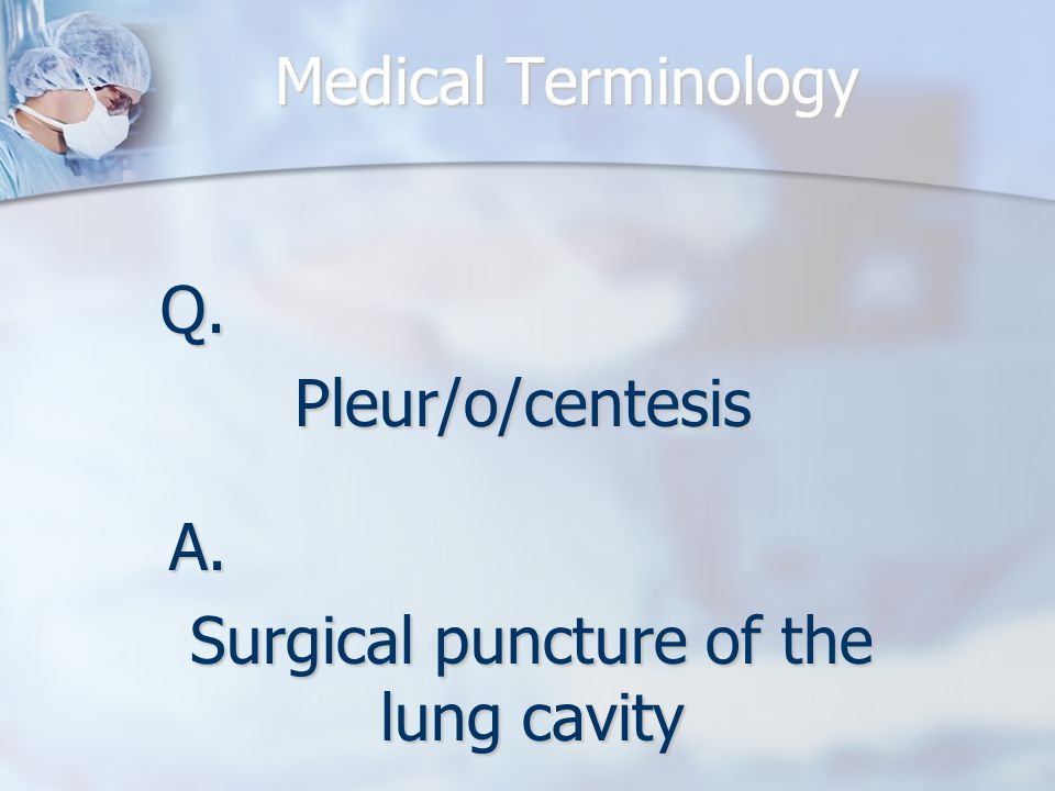 Medical Terminology Q.Pleur/o/centesis A. Surgical puncture of the lung cavity
