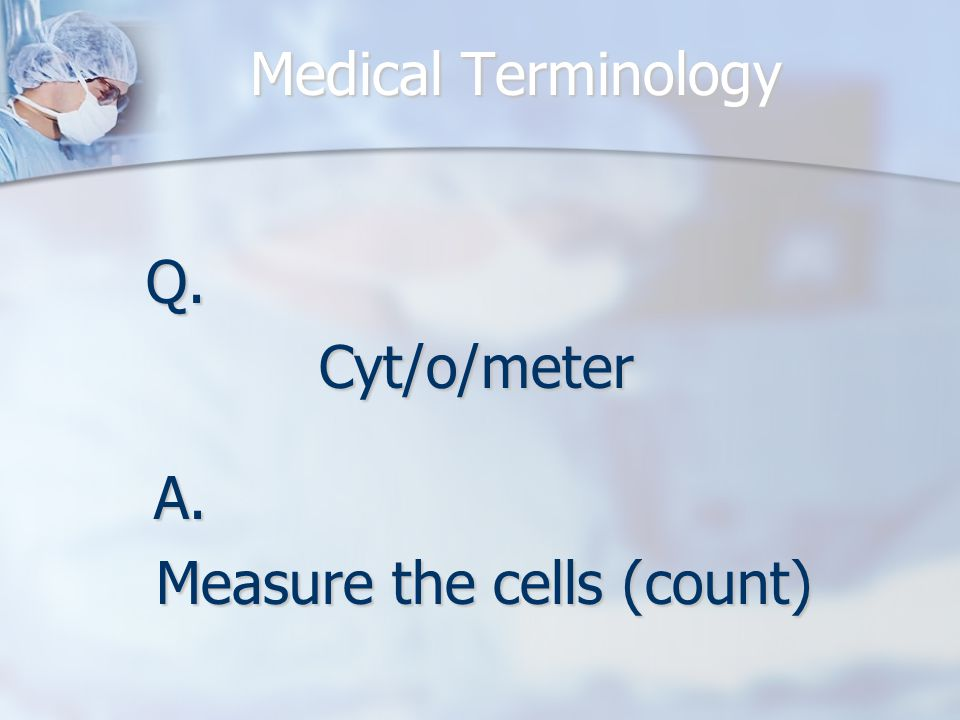 Q.Cyt/o/meter A. Measure the cells (count)