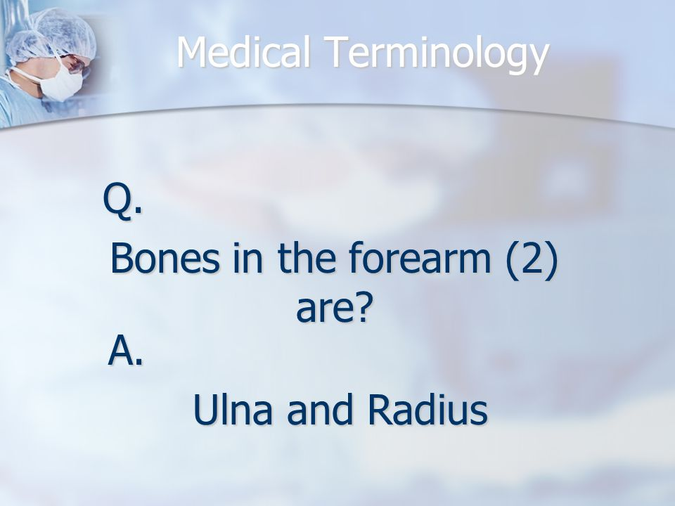 Medical Terminology Q. Bones in the forearm (2) are A. Ulna and Radius