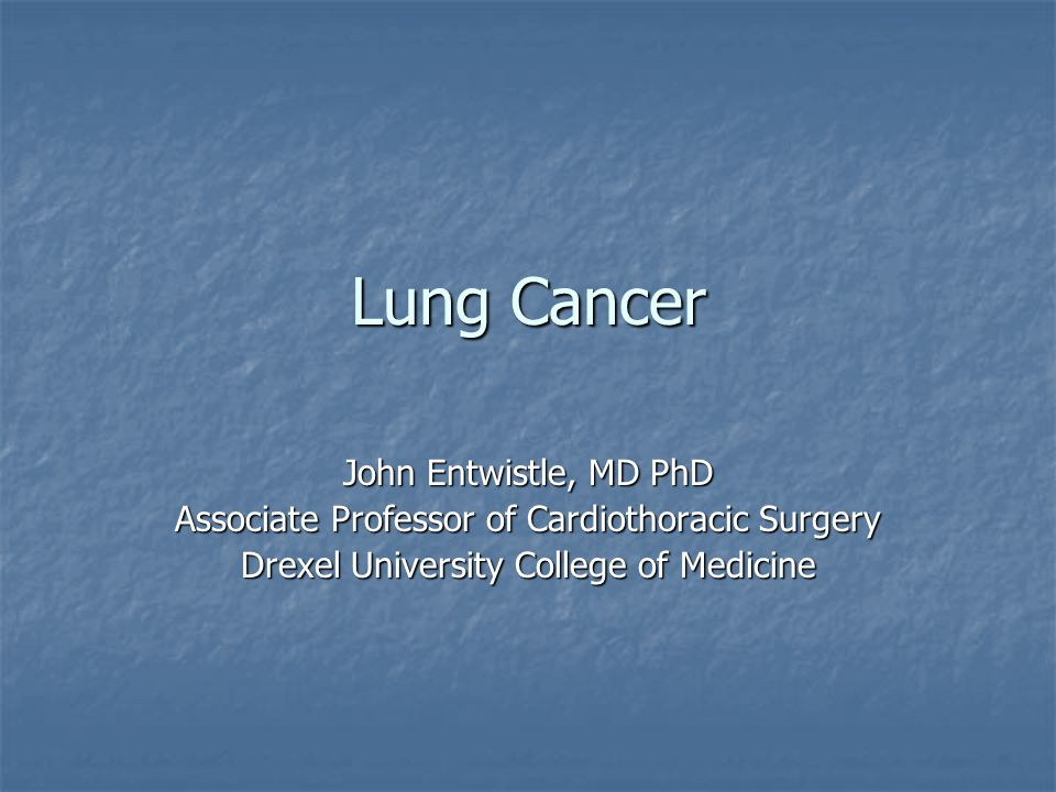Lung Cancer John Entwistle, MD PhD Associate Professor of Cardiothoracic Surgery Drexel University College of Medicine