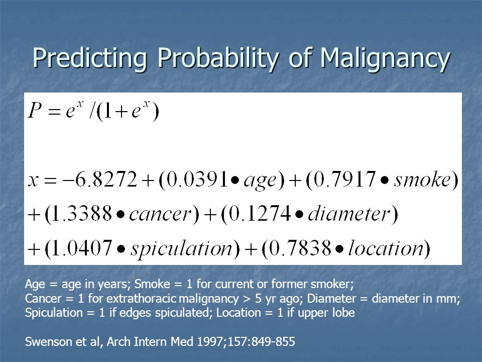 Predicting Probability of Malignancy Age = age in years; Smoke = 1 for current or former smoker; Cancer = 1 for extrathoracic malignancy > 5 yr ago; Diameter = diameter in mm; Spiculation = 1 if edges spiculated; Location = 1 if upper lobe Swenson et al, Arch Intern Med 1997;157:849-855