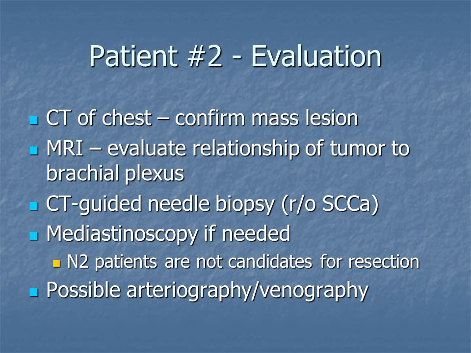 Patient #2 - Evaluation CT of chest – confirm mass lesion CT of chest – confirm mass lesion MRI – evaluate relationship of tumor to brachial plexus MRI – evaluate relationship of tumor to brachial plexus CT-guided needle biopsy (r/o SCCa) CT-guided needle biopsy (r/o SCCa) Mediastinoscopy if needed Mediastinoscopy if needed N2 patients are not candidates for resection N2 patients are not candidates for resection Possible arteriography/venography Possible arteriography/venography