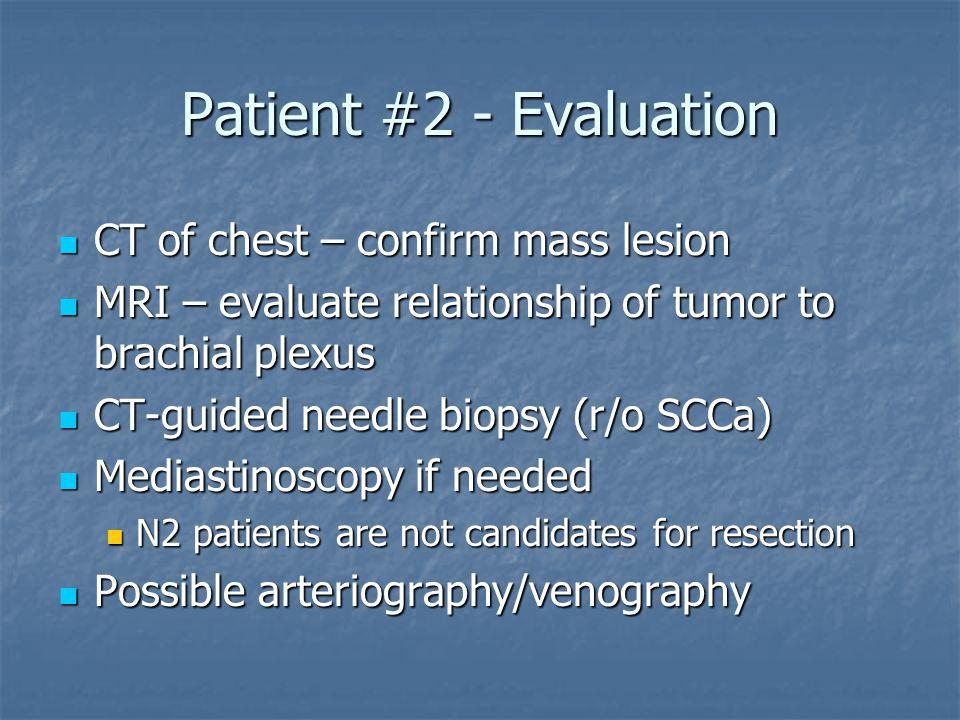 Patient #2 - Evaluation CT of chest – confirm mass lesion CT of chest – confirm mass lesion MRI – evaluate relationship of tumor to brachial plexus MR