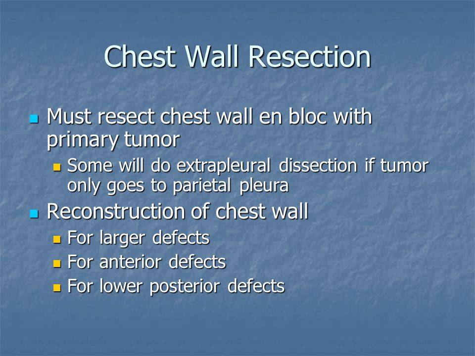 Chest Wall Resection Must resect chest wall en bloc with primary tumor Must resect chest wall en bloc with primary tumor Some will do extrapleural dis