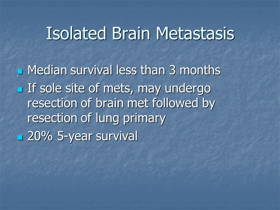 Isolated Brain Metastasis Median survival less than 3 months Median survival less than 3 months If sole site of mets, may undergo resection of brain met followed by resection of lung primary If sole site of mets, may undergo resection of brain met followed by resection of lung primary 20% 5-year survival 20% 5-year survival