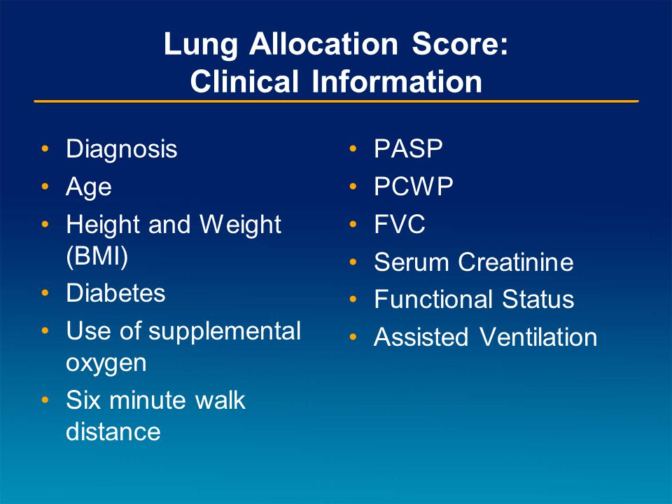 Lung Allocation Score: Clinical Information Diagnosis Age Height and Weight (BMI) Diabetes Use of supplemental oxygen Six minute walk distance PASP PCWP FVC Serum Creatinine Functional Status Assisted Ventilation