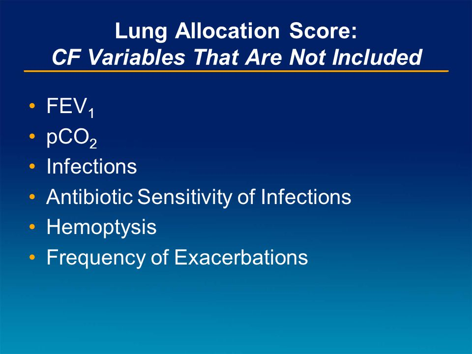 Lung Allocation Score: CF Variables That Are Not Included FEV 1 pCO 2 Infections Antibiotic Sensitivity of Infections Hemoptysis Frequency of Exacerbations