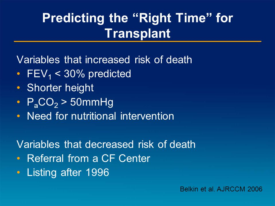 Predicting the Right Time for Transplant Variables that increased risk of death FEV 1 < 30% predicted Shorter height P a CO 2 > 50mmHg Need for nutritional intervention Variables that decreased risk of death Referral from a CF Center Listing after 1996 Belkin et al.