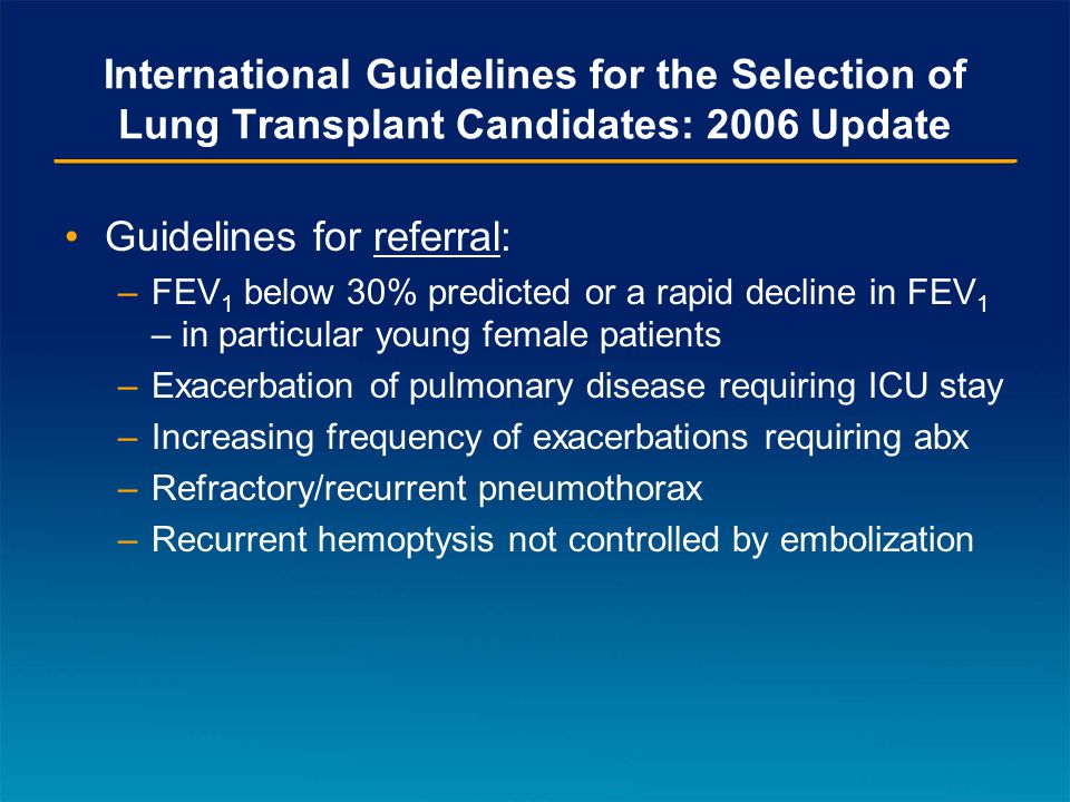 International Guidelines for the Selection of Lung Transplant Candidates: 2006 Update Guidelines for referral: –FEV 1 below 30% predicted or a rapid decline in FEV 1 – in particular young female patients –Exacerbation of pulmonary disease requiring ICU stay –Increasing frequency of exacerbations requiring abx –Refractory/recurrent pneumothorax –Recurrent hemoptysis not controlled by embolization