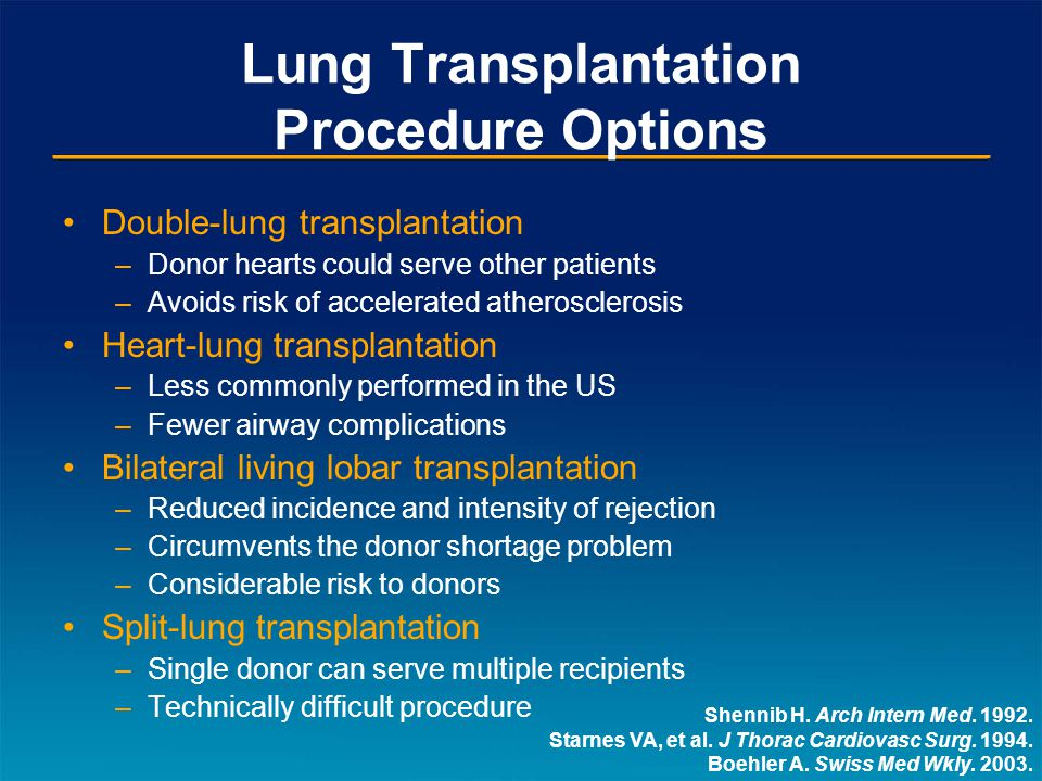 Lung Transplantation Procedure Options Double-lung transplantation –Donor hearts could serve other patients –Avoids risk of accelerated atherosclerosis Heart-lung transplantation –Less commonly performed in the US –Fewer airway complications Bilateral living lobar transplantation –Reduced incidence and intensity of rejection –Circumvents the donor shortage problem –Considerable risk to donors Split-lung transplantation –Single donor can serve multiple recipients –Technically difficult procedure Shennib H.