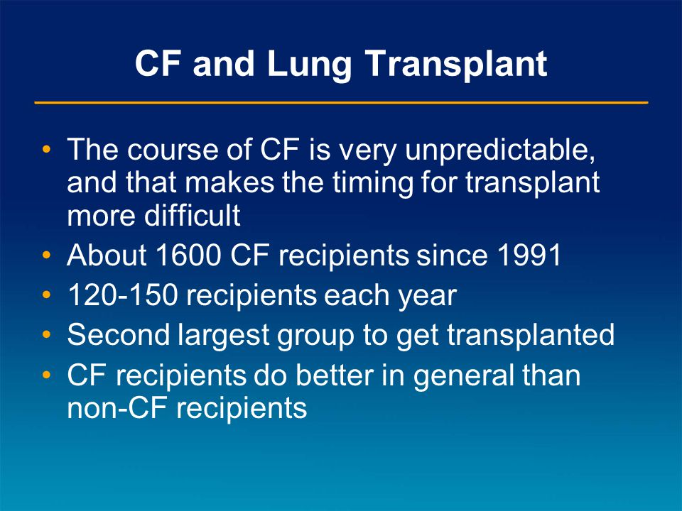 CF and Lung Transplant The course of CF is very unpredictable, and that makes the timing for transplant more difficult About 1600 CF recipients since 1991 120-150 recipients each year Second largest group to get transplanted CF recipients do better in general than non-CF recipients