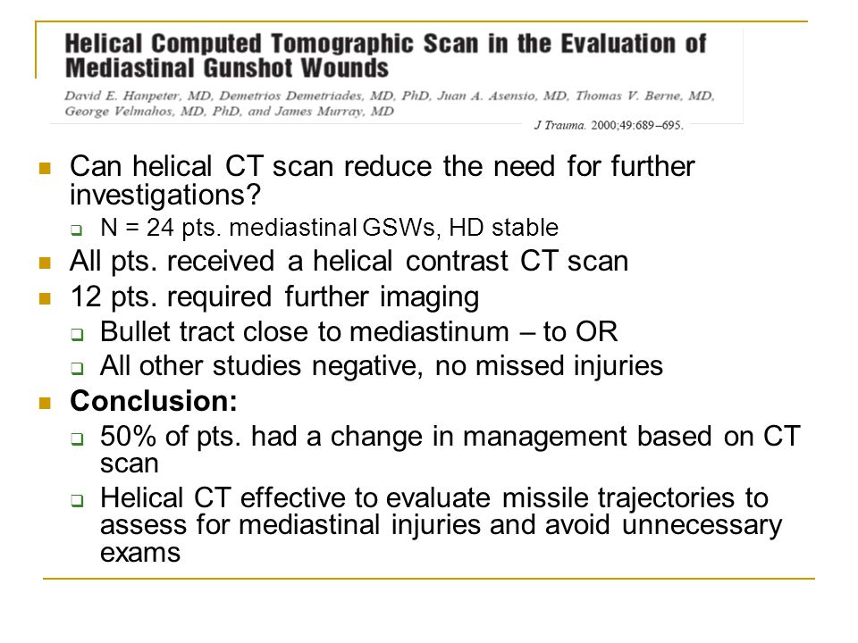 Can helical CT scan reduce the need for further investigations?  N = 24 pts. mediastinal GSWs, HD stable All pts. received a helical contrast CT scan