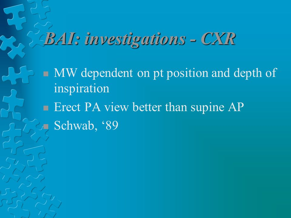 BAI: investigations - CXR n MW dependent on pt position and depth of inspiration n Erect PA view better than supine AP n Schwab, '89