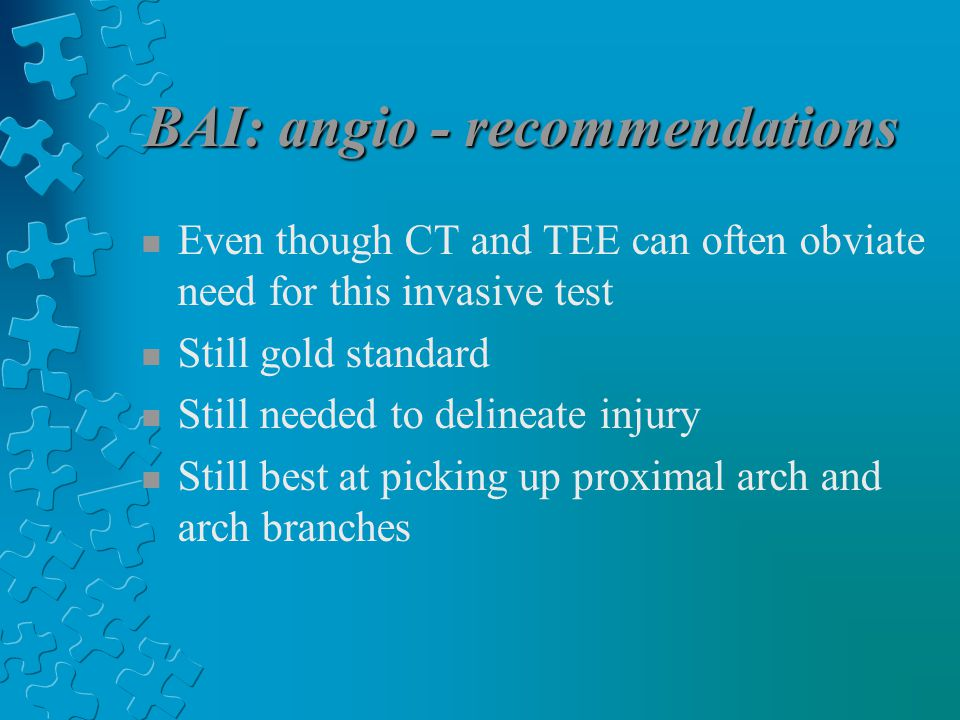 BAI: angio - recommendations n Even though CT and TEE can often obviate need for this invasive test n Still gold standard n Still needed to delineate injury n Still best at picking up proximal arch and arch branches